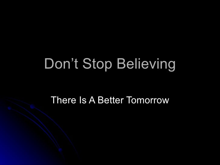 Don't Stop Believing There Is A Better Tomorrow