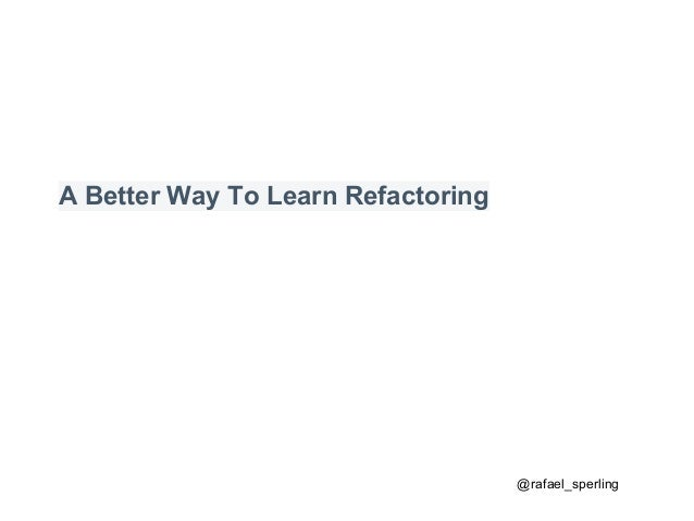 A Better Way To Learn Refactoring @rafael_sperling