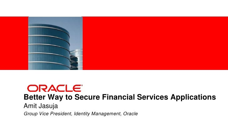 <Insert Picture Here>Better Way to Secure Financial Services ApplicationsAmit JasujaGroup Vice President, Identity Managem...