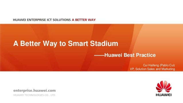 A Better Way to Smart Stadium ——Huawei Best Practice Cui Haifeng (Pablo Cui) VP, Solution Sales and Marketing