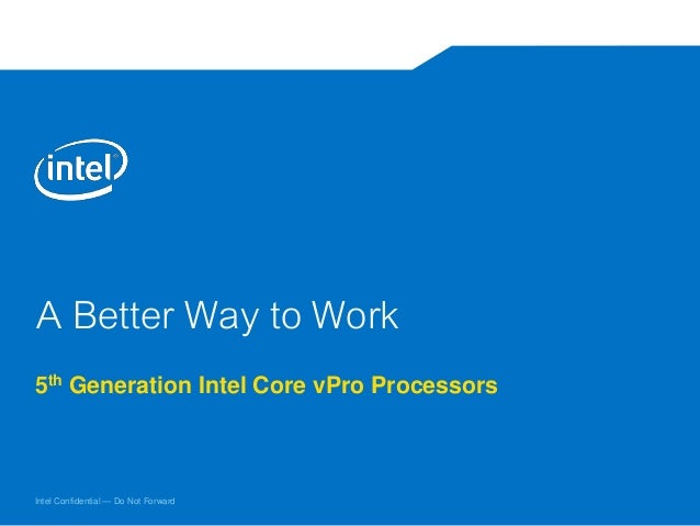 Intel Confidential — Do Not Forward A Better Way to Work 5th Generation Intel Core vPro Processors