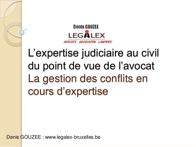 L'expertise judiciaire au civildu point de vue de l'avocatLa gestion des conflits encours d'expertiseDenis GOUZEE : www.le...