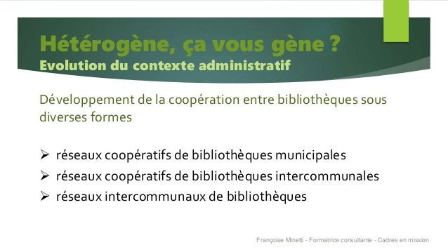 Hétérogène, ça vous gène ? Evolution du contexte administratif Développement de la coopération entre bibliothèques sous di...