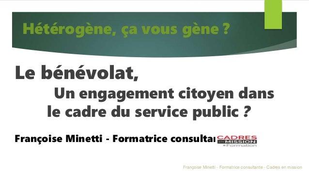 Le bénévolat, Un engagement citoyen dans le cadre du service public ? Françoise Minetti - Formatrice consultante Hétérogèn...