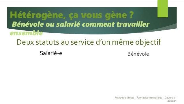 Deux statuts au service d'un même objectif Salarié-e Bénévole Hétérogène, ça vous gène ? Bénévole ou salarié comment trava...