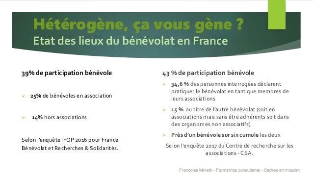 Hétérogène, ça vous gène ? Etat des lieux du bénévolat en France 39% de participation bénévole  25% de bénévoles en assoc...