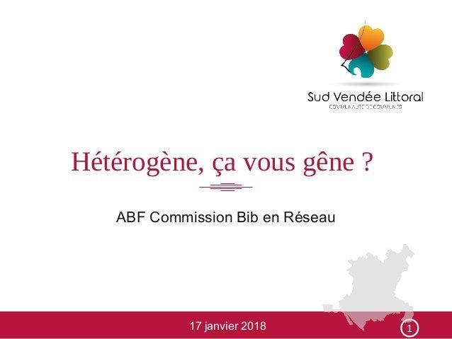 Hétérogène, ça vous gêne ? ABF Commission Bib en Réseau 17 janvier 2018 1