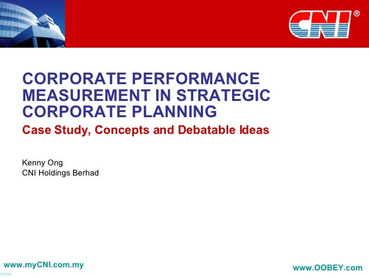 CORPORATE PERFORMANCE MEASUREMENT IN STRATEGIC CORPORATE PLANNING Case Study, Concepts and Debatable Ideas Kenny Ong CNI H...