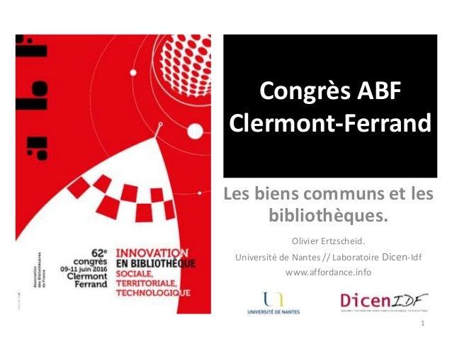 Congrès ABF Clermont-Ferrand Les biens communs et les bibliothèques. 1 Olivier Ertzscheid. Université de Nantes // Laborat...
