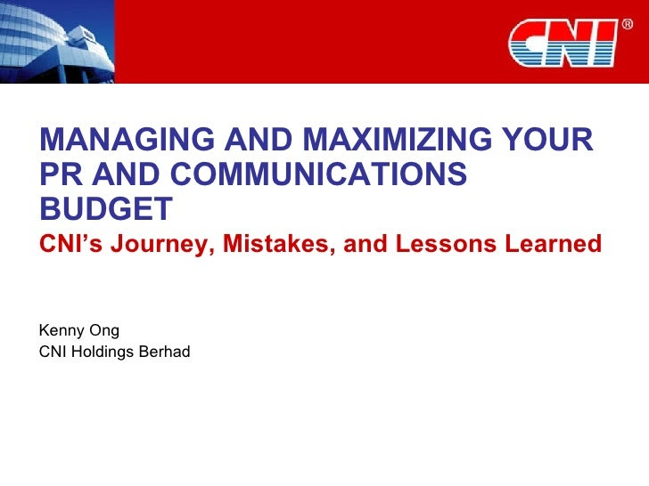 MANAGING AND MAXIMIZING YOUR PR AND COMMUNICATIONS BUDGET CNI's Journey, Mistakes, and Lessons Learned Kenny Ong CNI Holdi...
