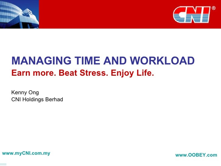 MANAGING TIME AND WORKLOAD Earn more. Beat Stress. Enjoy Life. Kenny Ong CNI Holdings Berhad www.myCNI.com.my www.OOBEY.co...