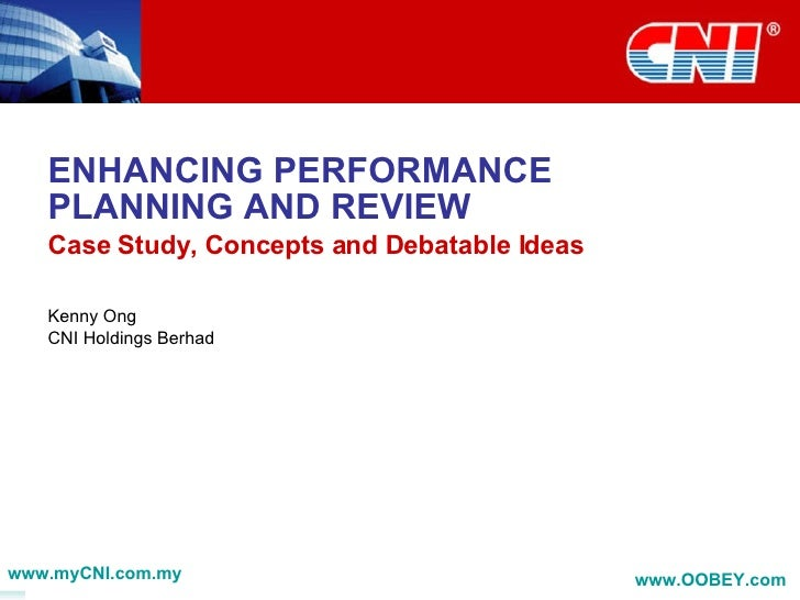 ENHANCING PERFORMANCE PLANNING AND REVIEW Case Study, Concepts and Debatable Ideas Kenny Ong CNI Holdings Berhad www.myCNI...