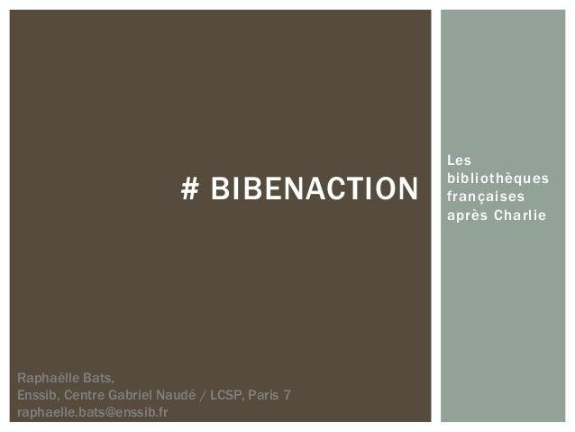 Les bibliothèques françaises après Charlie # BIBENACTION Raphaëlle Bats, Enssib, Centre Gabriel Naudé / LCSP, Paris 7 raph...