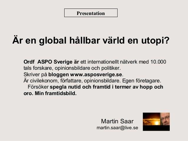 Presentation  Är en global hållbar värld en utopi? Ordf ASPO Sverige är ett internationellt nätverk med 10.000 tals forska...