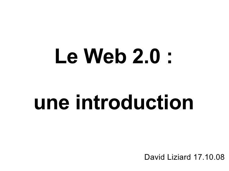 Le Web 2.0 : une introduction David Liziard 17.10.08