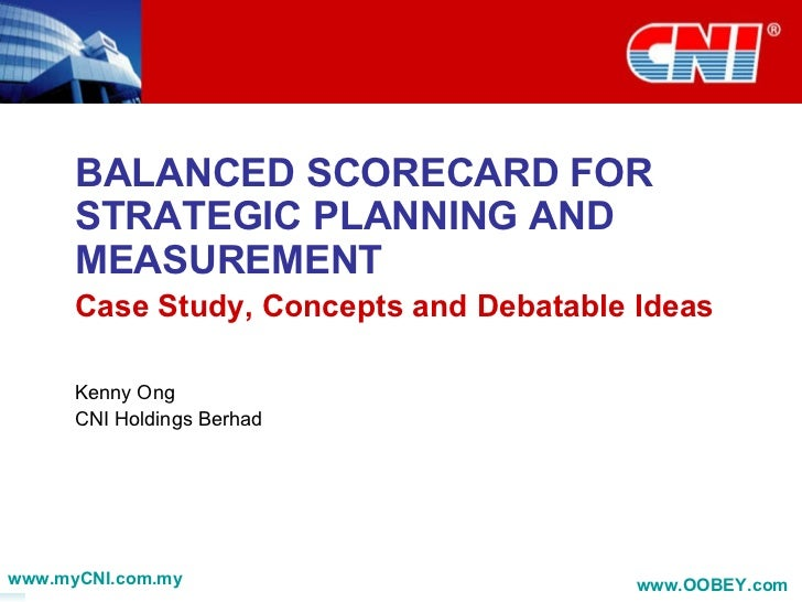 BALANCED SCORECARD FOR STRATEGIC PLANNING AND MEASUREMENT Case Study, Concepts and Debatable Ideas Kenny Ong CNI Holdings ...