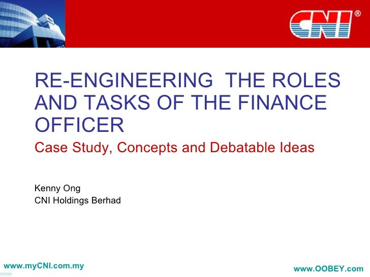 RE-ENGINEERING  THE ROLES AND TASKS OF THE FINANCE OFFICER Case Study, Concepts and Debatable Ideas Kenny Ong CNI Holdings...