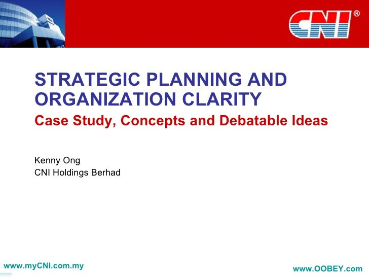 STRATEGIC PLANNING AND ORGANIZATION CLARITY  Case Study, Concepts and Debatable Ideas Kenny Ong CNI Holdings Berhad