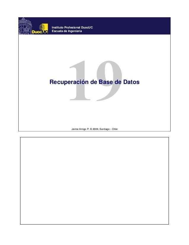 Jaime Amigo P. © 2006, Santiago - Chile Instituto Profesional DuocUC Escuela de Ingeniería Recuperación de Base de Datos