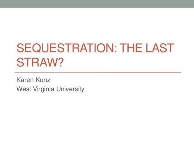 SEQUESTRATION: THE LAST STRAW? Karen Kunz West Virginia University
