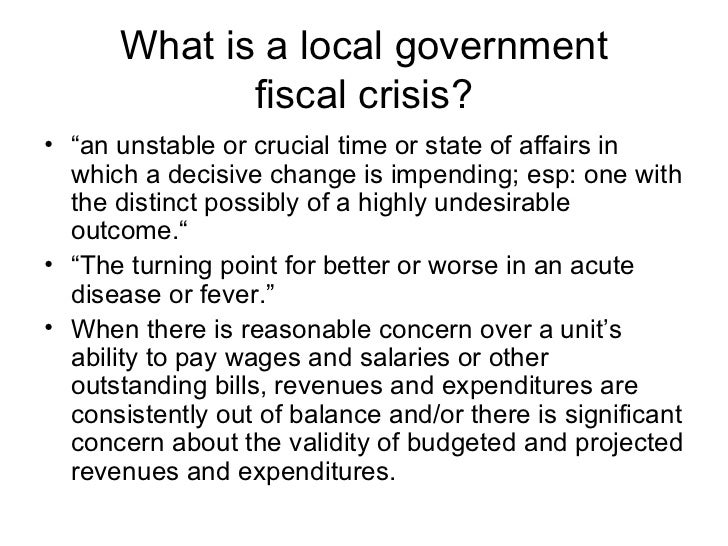"""What is a local government fiscal crisis? <ul><li>"""" an unstable or crucial time or state of affairs in which a decisive ch..."""