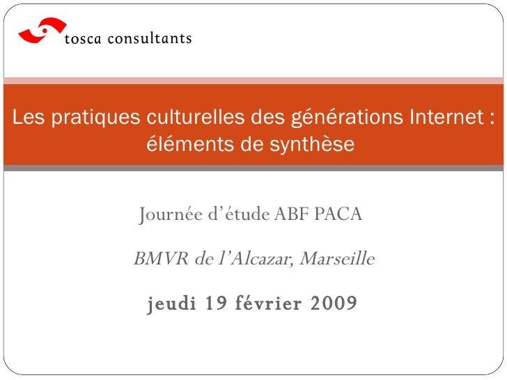 Journée d'étude ABF PACA  BMVR de l'Alcazar, Marseille jeudi 19 février 2009 Les pratiques culturelles des générations Int...