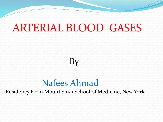 ARTERIAL BLOOD GASES By Nafees Ahmad Residency From Mount Sinai School of Medicine, New York