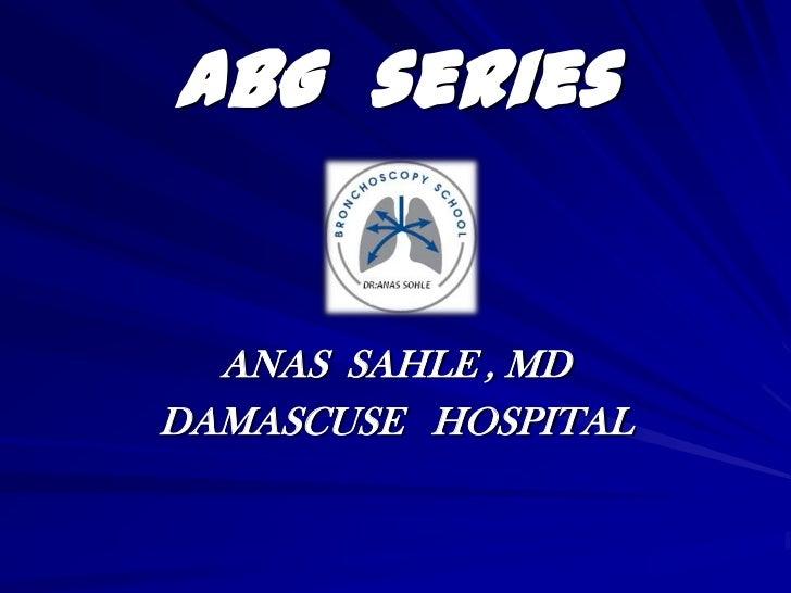ABG series  ANAS SAHLE , MDDAMASCUSE HOSPITAL