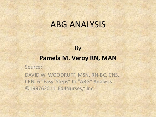 "ABG ANALYSIS By Pamela M. Veroy RN, MAN Source: DAVID W. WOODRUFF, MSN, RN-BC, CNS, CEN. 6 ""Easy""Steps"" to ""ABG"" Analysis ..."