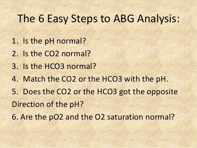 The 6 Easy Steps to ABG Analysis: 1. Is the pH normal? 2. Is the CO2 normal? 3. Is the HCO3 normal? 4. Match the CO2 or th...