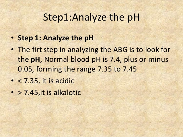 Step1:Analyze the pH • Step 1: Analyze the pH • The firt step in analyzing the ABG is to look for the pH, Normal blood pH ...