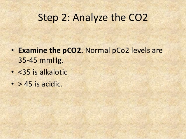 Step 2: Analyze the CO2 • Examine the pCO2. Normal pCo2 levels are 35-45 mmHg. • <35 is alkalotic • > 45 is acidic.