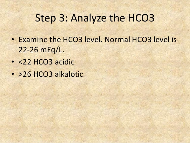 Step 3: Analyze the HCO3 • Examine the HCO3 level. Normal HCO3 level is 22-26 mEq/L. • <22 HCO3 acidic • >26 HCO3 alkalotic
