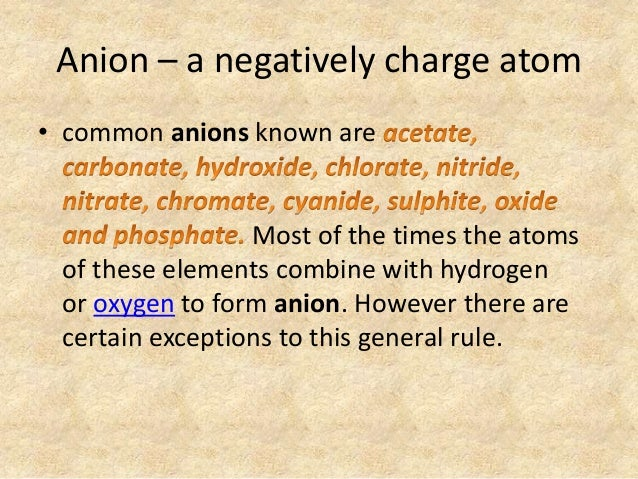 Anion – a negatively charge atom • common anions known are Most of the times the atoms of these elements combine with hydr...