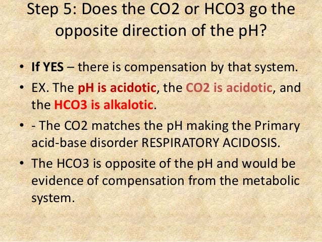 Step 5: Does the CO2 or HCO3 go the opposite direction of the pH? • If YES – there is compensation by that system. • EX. T...