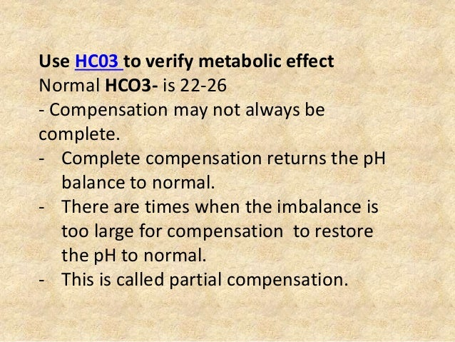 Use HC03 to verify metabolic effect Normal HCO3- is 22-26 - Compensation may not always be complete. - Complete compensati...