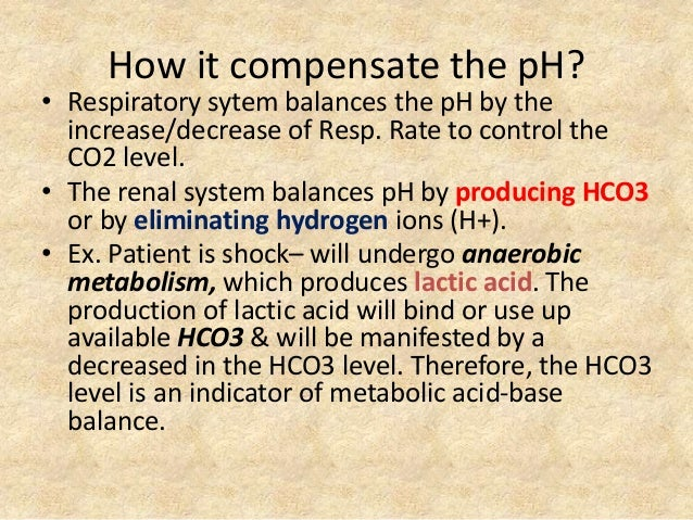 How it compensate the pH? • Respiratory sytem balances the pH by the increase/decrease of Resp. Rate to control the CO2 le...