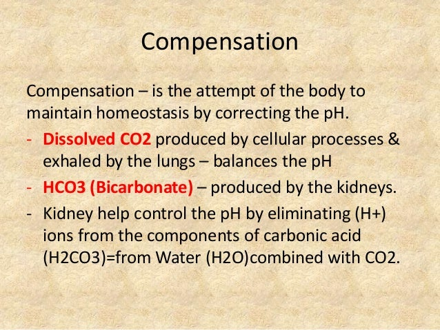 Compensation Compensation – is the attempt of the body to maintain homeostasis by correcting the pH. - Dissolved CO2 produ...