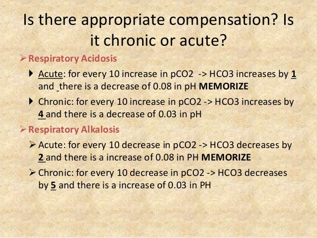 Is there appropriate compensation? Is it chronic or acute? Respiratory Acidosis  Acute: for every 10 increase in pCO2 ->...