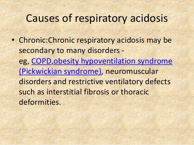 Causes of respiratory acidosis • Chronic:Chronic respiratory acidosis may be secondary to many disorders - eg, COPD,obesit...