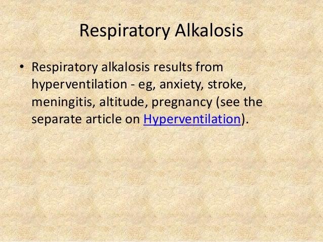 Respiratory Alkalosis • Respiratory alkalosis results from hyperventilation - eg, anxiety, stroke, meningitis, altitude, p...