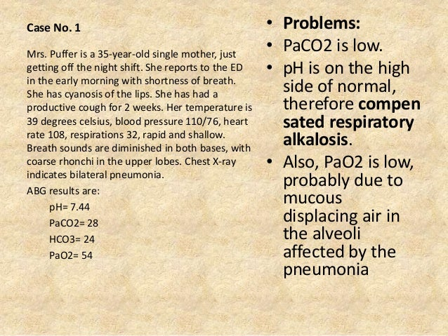 Case No. 1 • Problems: • PaCO2 is low. • pH is on the high side of normal, therefore compen sated respiratory alkalosis. •...