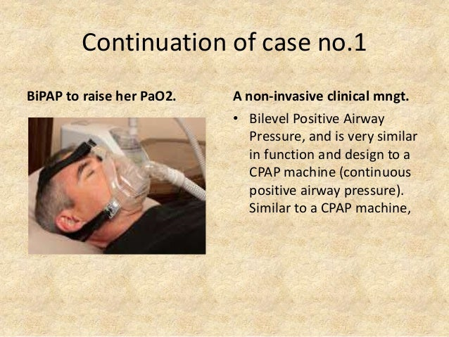 Continuation of case no.1 BiPAP to raise her PaO2. A non-invasive clinical mngt. • Bilevel Positive Airway Pressure, and i...