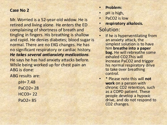 Case No 2 • Problem: • pH is high, • PaCO2 is low • respiratory alkalosis. Solution: • If he is hyperventilating from an a...