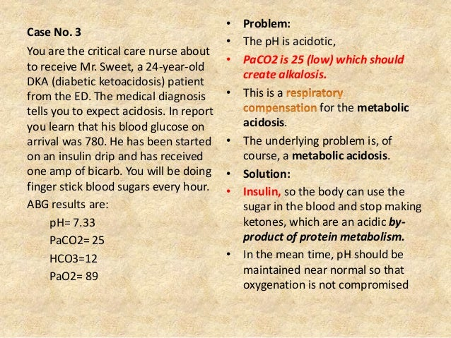 Case No. 3 • Problem: • The pH is acidotic, • PaCO2 is 25 (low) which should create alkalosis. • This is a for the metabol...