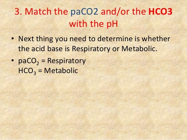 3. Match the paCO2 and/or the HCO3 with the pH • Next thing you need to determine is whether the acid base is Respiratory ...