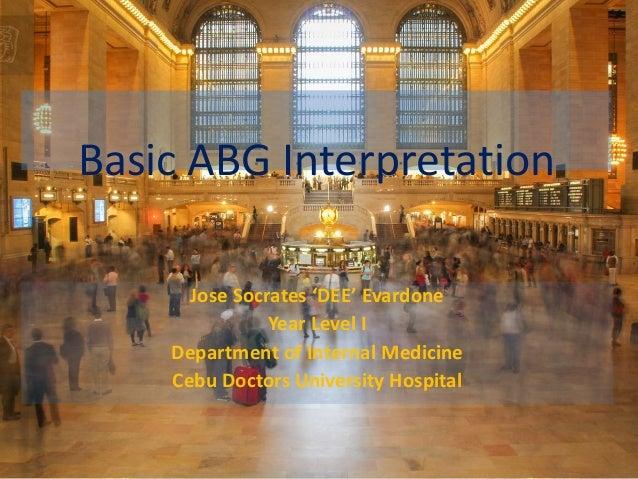 Basic ABG Interpretation Jose Socrates 'DEE' Evardone Year Level I Department of Internal Medicine Cebu Doctors University...