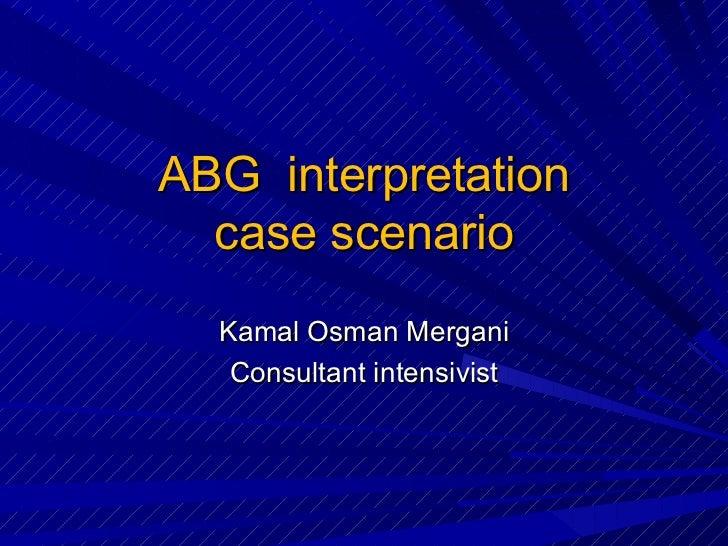 ABG  interpretation case scenario Kamal Osman Mergani Consultant intensivist