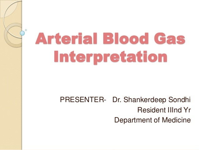 Arterial Blood Gas  Interpretation  PRESENTER- Dr. Shankerdeep Sondhi                    Resident IIInd Yr             Dep...