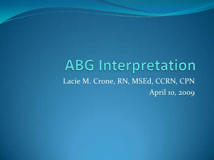 ABG Interpretation<br />Lacie M. Crone, RN, MSEd, CCRN, CPN<br />April 10, 2009<br />